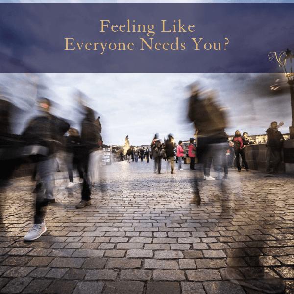 Feeling Like Everyone Needs You?