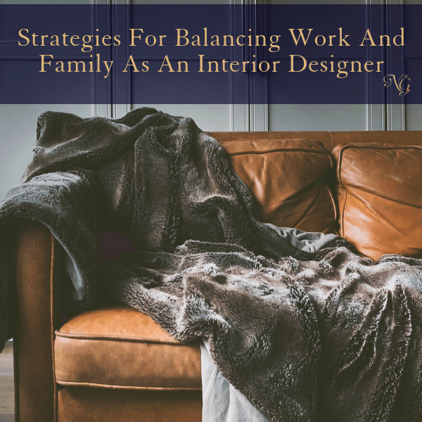 Strategies For Balancing Work And Family As An Interior Designer