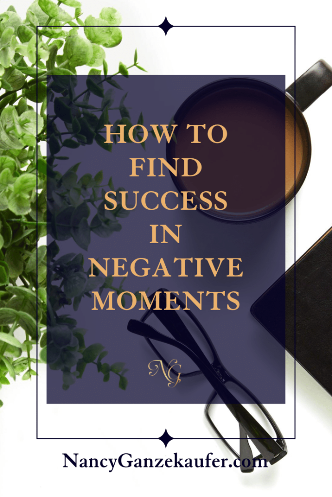 How to find success in negative moments.