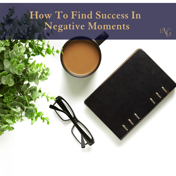 How to Find Success in Negative Moments